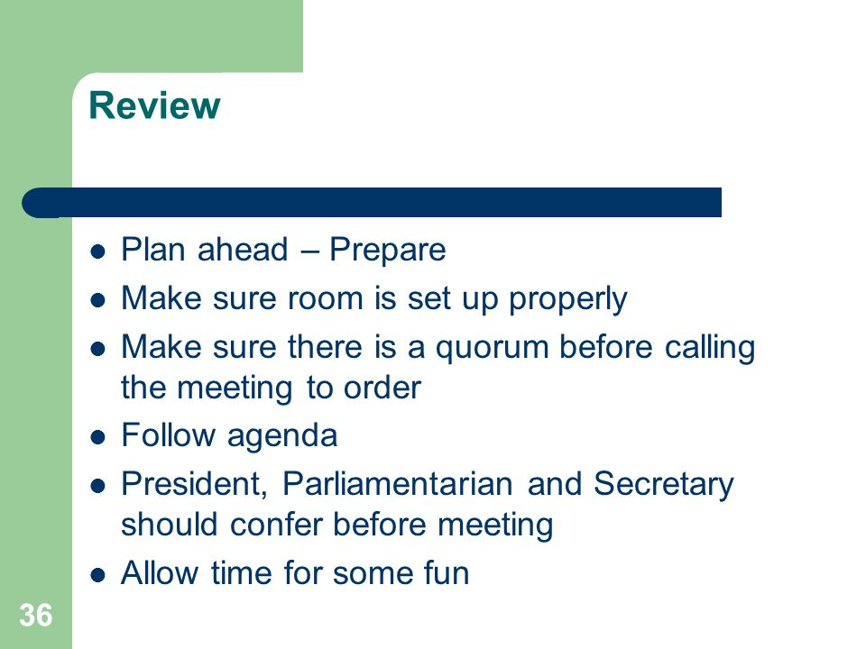 36 Review Plan ahead – Prepare Make sure room is set up properly Make sure there is a quorum before calling the meeting to order Follow agenda President, Parliamentarian and Secretary should confer before meeting Allow time for some fun