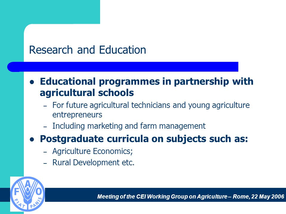 Meeting of the CEI Working Group on Agriculture – Rome, 22 May 2006 Research and Education Educational programmes in partnership with agricultural schools – For future agricultural technicians and young agriculture entrepreneurs – Including marketing and farm management Postgraduate curricula on subjects such as: – Agriculture Economics; – Rural Development etc.
