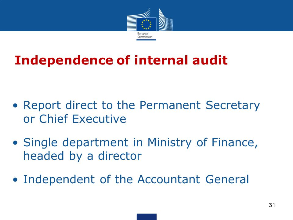 Report direct to the Permanent Secretary or Chief Executive Single department in Ministry of Finance, headed by a director Independent of the Accountant General Independence of internal audit 31