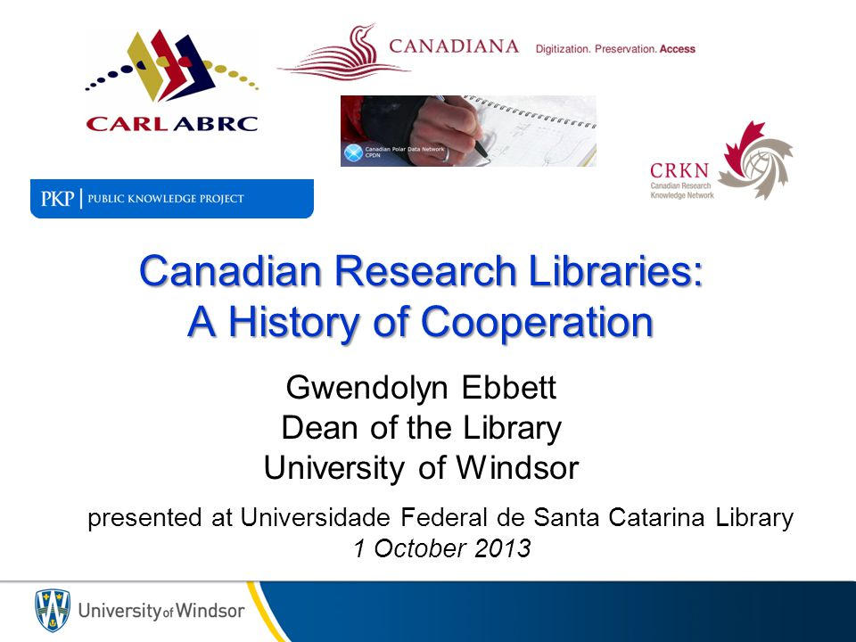 Canadian Research Libraries: A History of Cooperation Canadian Research Libraries: A History of Cooperation Gwendolyn Ebbett Dean of the Library University of Windsor presented at Universidade Federal de Santa Catarina Library 1 October 2013