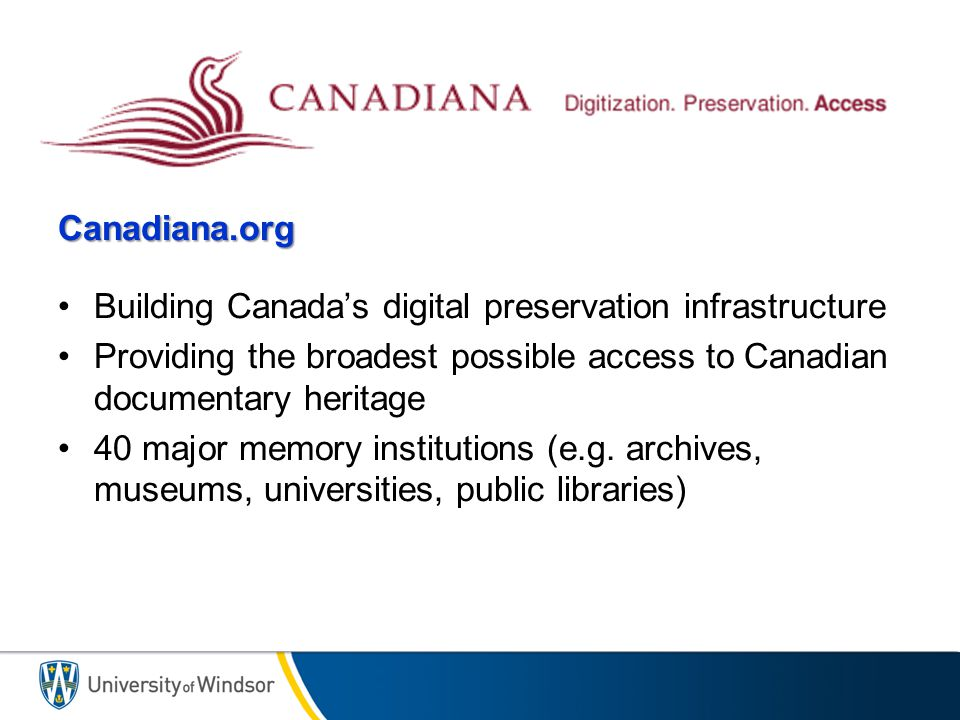 Canadiana.org Building Canada's digital preservation infrastructure Providing the broadest possible access to Canadian documentary heritage 40 major memory institutions (e.g.