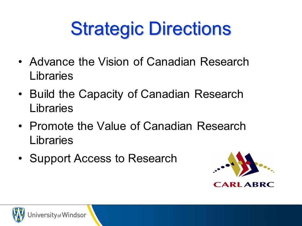 Strategic Directions Advance the Vision of Canadian Research Libraries Build the Capacity of Canadian Research Libraries Promote the Value of Canadian Research Libraries Support Access to Research