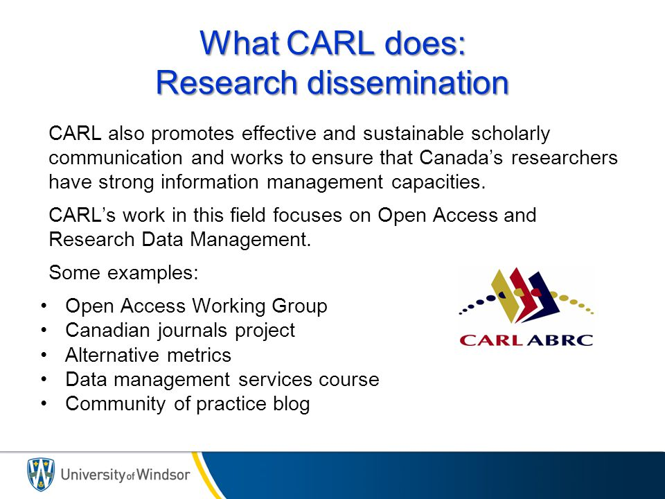 What CARL does: Research dissemination CARL also promotes effective and sustainable scholarly communication and works to ensure that Canada's researchers have strong information management capacities.