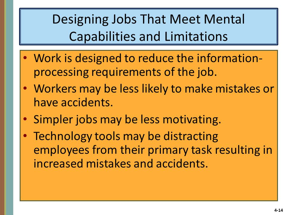 4-14 Designing Jobs That Meet Mental Capabilities and Limitations Work is designed to reduce the information- processing requirements of the job.