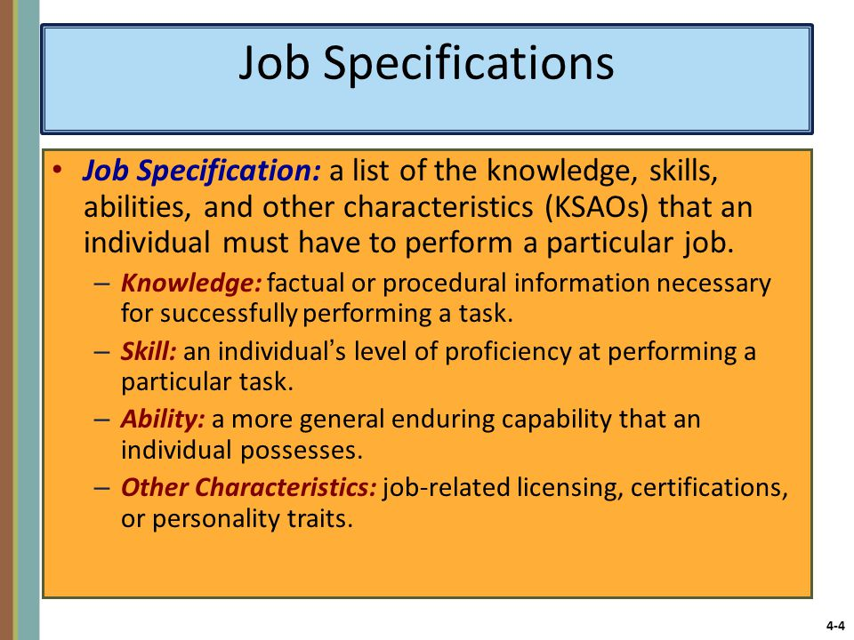 4-4 Job Specifications Job Specification: a list of the knowledge, skills, abilities, and other characteristics (KSAOs) that an individual must have to perform a particular job.