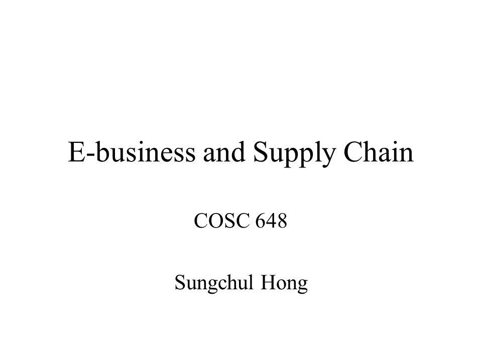 E-business and Supply Chain COSC 648 Sungchul Hong