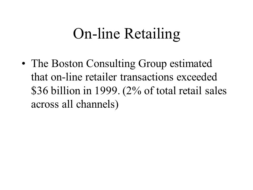 On-line Retailing The Boston Consulting Group estimated that on-line retailer transactions exceeded $36 billion in 1999.