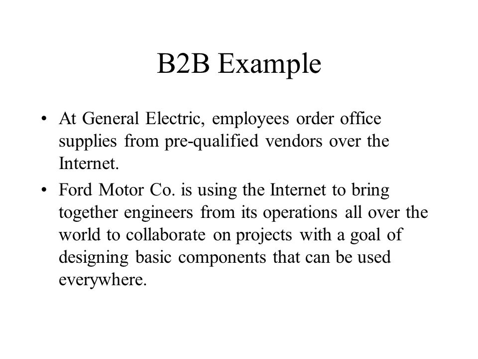 B2B Example At General Electric, employees order office supplies from pre-qualified vendors over the Internet.