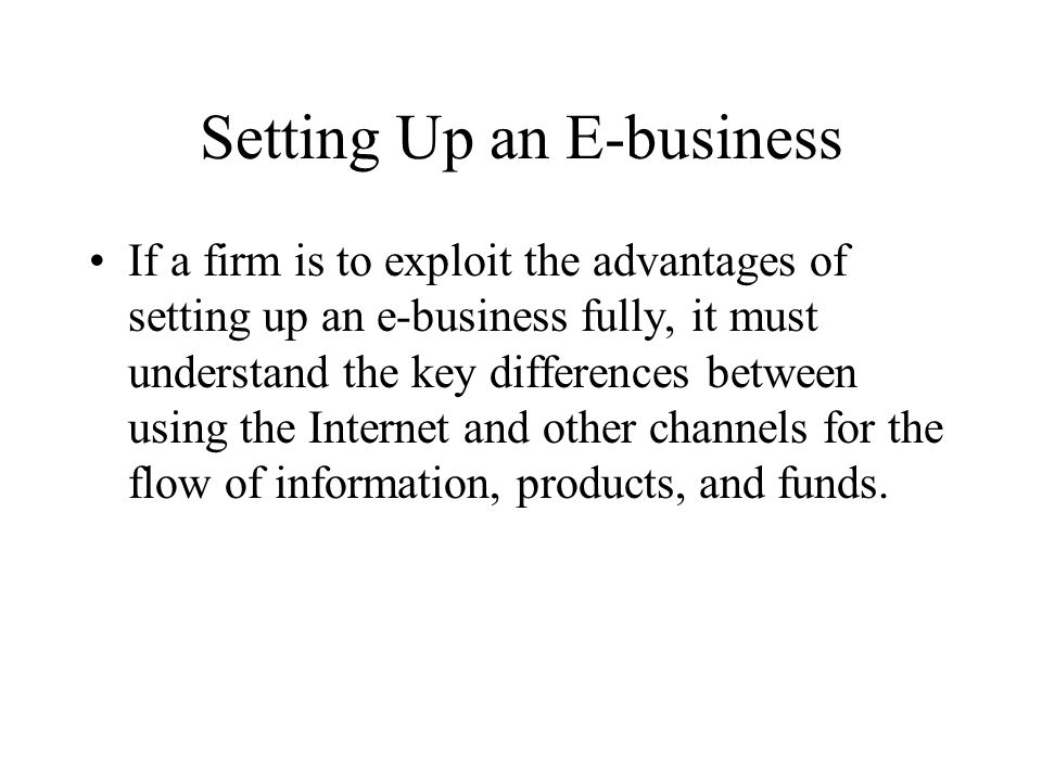 Setting Up an E-business If a firm is to exploit the advantages of setting up an e-business fully, it must understand the key differences between using the Internet and other channels for the flow of information, products, and funds.