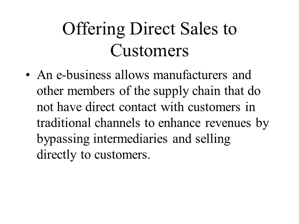 Offering Direct Sales to Customers An e-business allows manufacturers and other members of the supply chain that do not have direct contact with customers in traditional channels to enhance revenues by bypassing intermediaries and selling directly to customers.