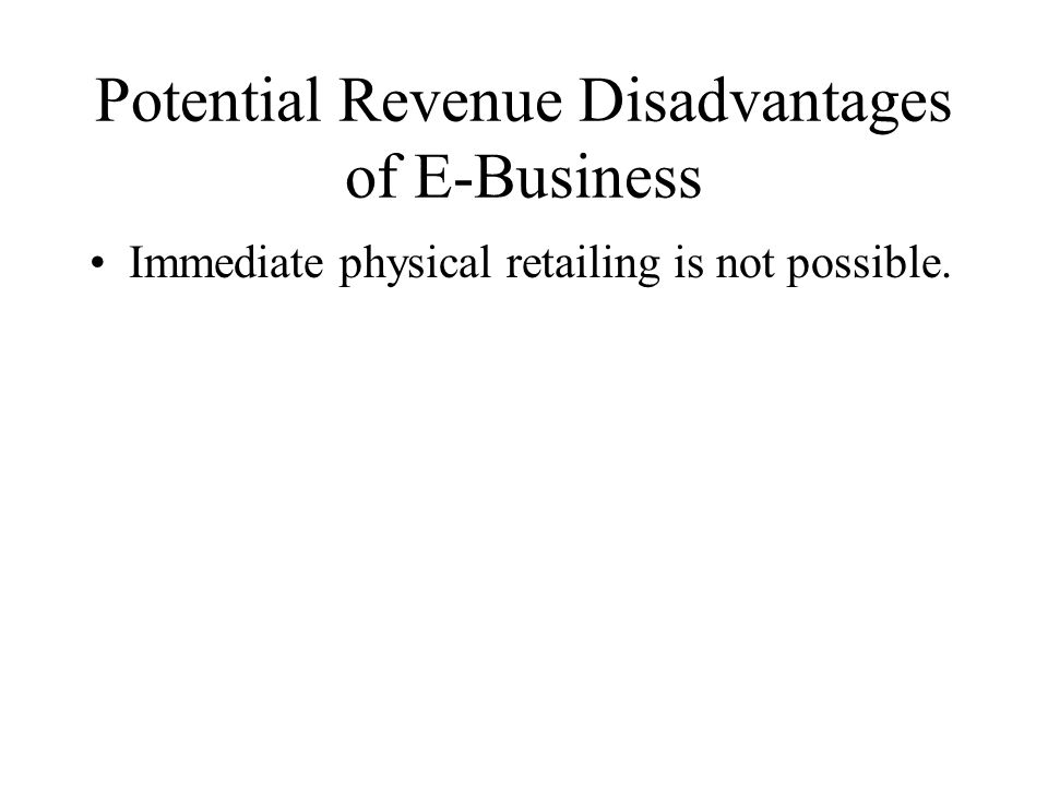 Potential Revenue Disadvantages of E-Business Immediate physical retailing is not possible.