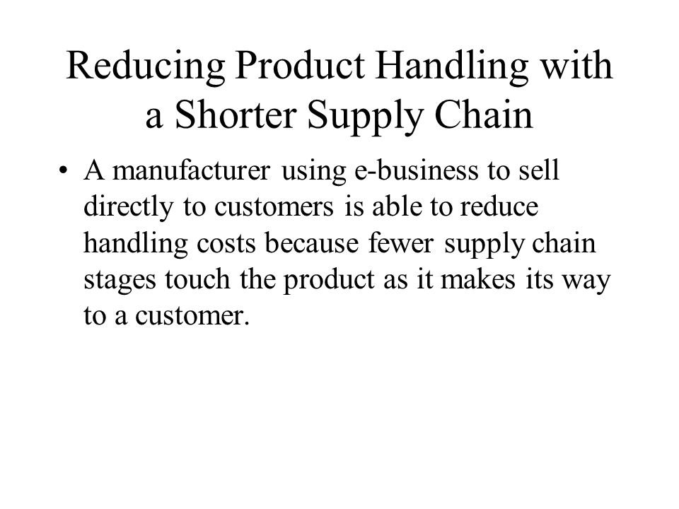 Reducing Product Handling with a Shorter Supply Chain A manufacturer using e-business to sell directly to customers is able to reduce handling costs because fewer supply chain stages touch the product as it makes its way to a customer.
