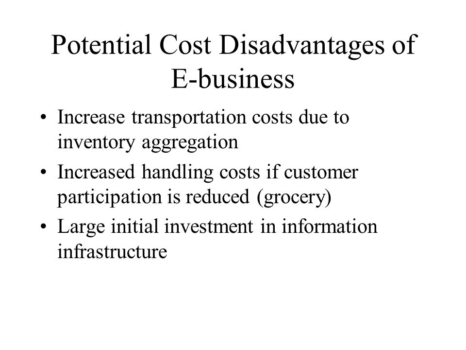 Potential Cost Disadvantages of E-business Increase transportation costs due to inventory aggregation Increased handling costs if customer participation is reduced (grocery) Large initial investment in information infrastructure