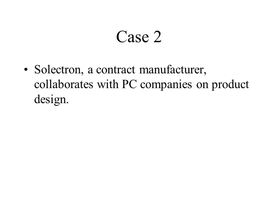 Case 2 Solectron, a contract manufacturer, collaborates with PC companies on product design.