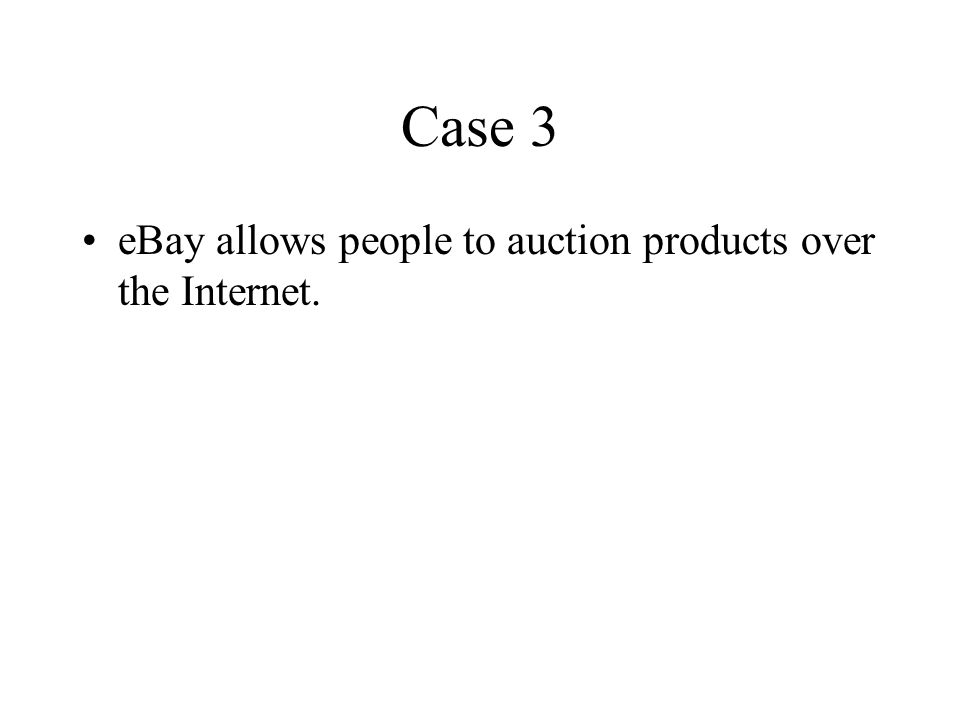 Case 3 eBay allows people to auction products over the Internet.