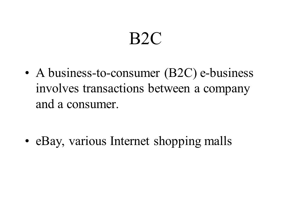 B2C A business-to-consumer (B2C) e-business involves transactions between a company and a consumer.