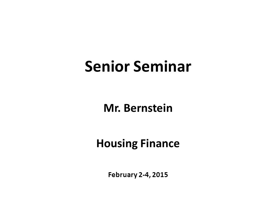 Senior Seminar Mr. Bernstein Housing Finance February 2-4, 2015