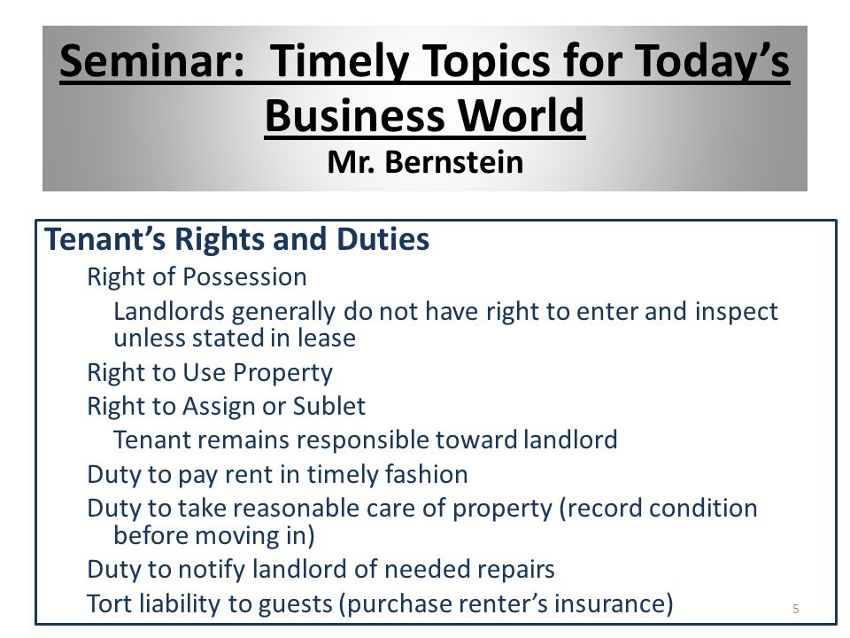 Tenant's Rights and Duties Right of Possession Landlords generally do not have right to enter and inspect unless stated in lease Right to Use Property Right to Assign or Sublet Tenant remains responsible toward landlord Duty to pay rent in timely fashion Duty to take reasonable care of property (record condition before moving in) Duty to notify landlord of needed repairs Tort liability to guests (purchase renter's insurance) 5 Seminar: Timely Topics for Today's Business World Mr.