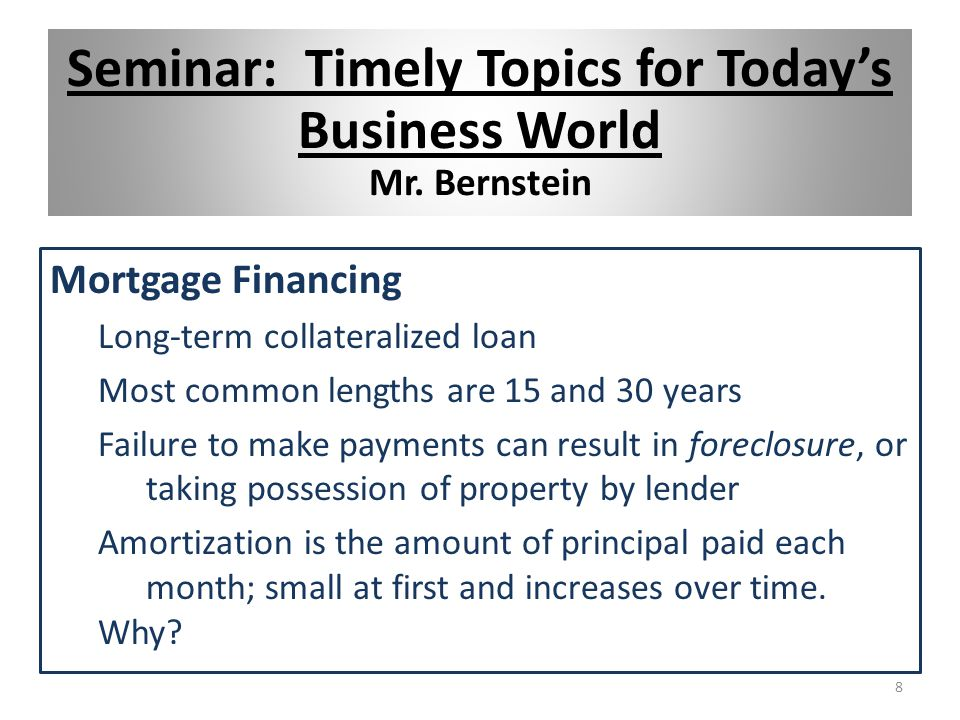 Mortgage Financing Long-term collateralized loan Most common lengths are 15 and 30 years Failure to make payments can result in foreclosure, or taking possession of property by lender Amortization is the amount of principal paid each month; small at first and increases over time.