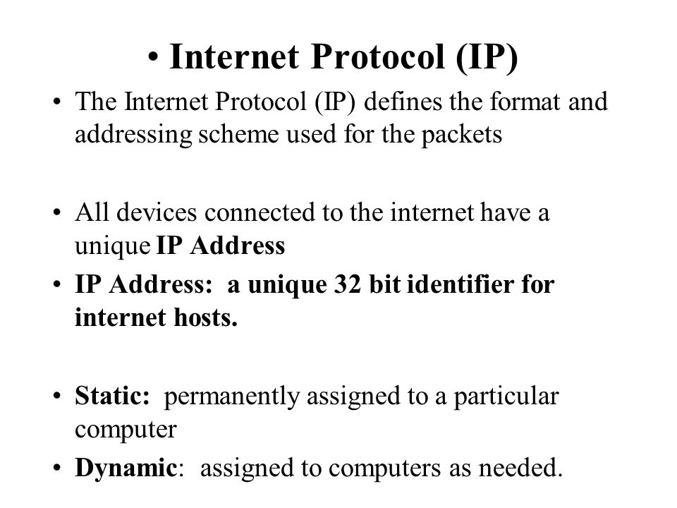 Internet Protocol (IP) The Internet Protocol (IP) defines the format and addressing scheme used for the packets All devices connected to the internet have a unique IP Address IP Address: a unique 32 bit identifier for internet hosts.