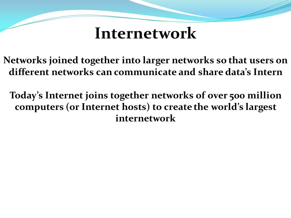 Internetwork Networks joined together into larger networks so that users on different networks can communicate and share data's Intern Today's Internet joins together networks of over 500 million computers (or Internet hosts) to create the world's largest internetwork