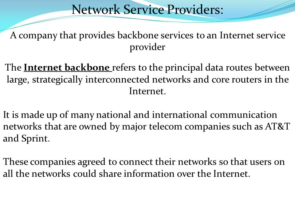 Network Service Providers: A company that provides backbone services to an Internet service provider The Internet backbone refers to the principal data routes between large, strategically interconnected networks and core routers in the Internet.