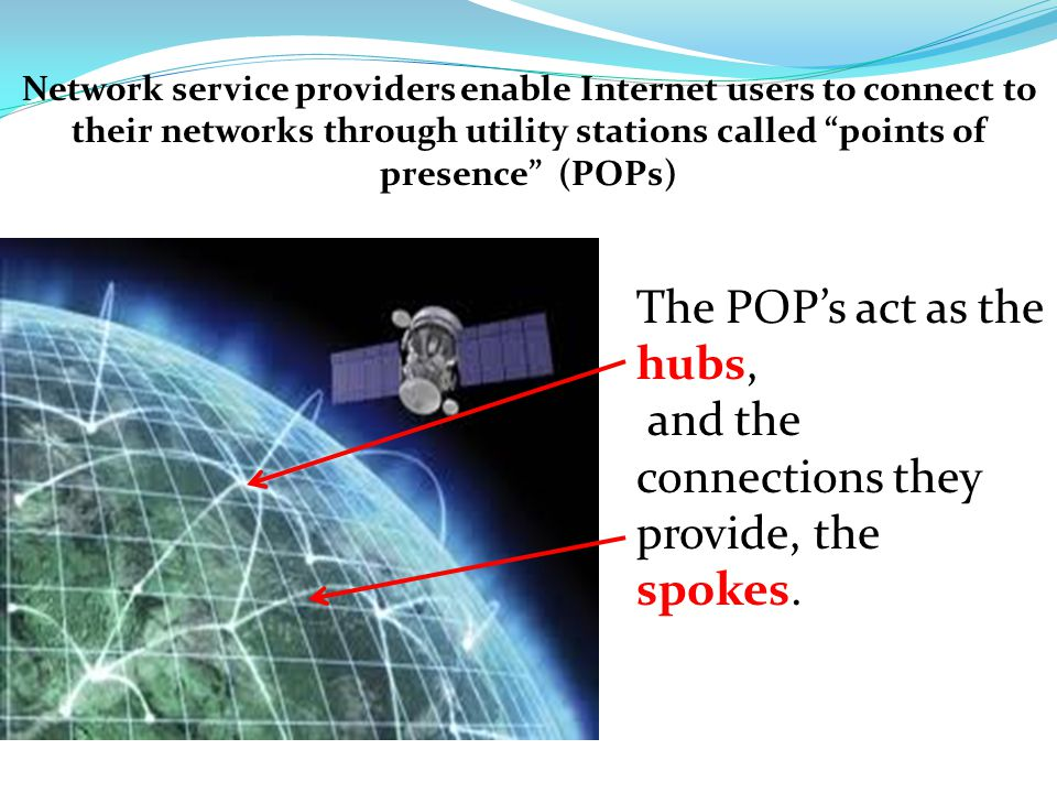 Network service providers enable Internet users to connect to their networks through utility stations called points of presence (POPs) The POP's act as the hubs, and the connections they provide, the spokes.