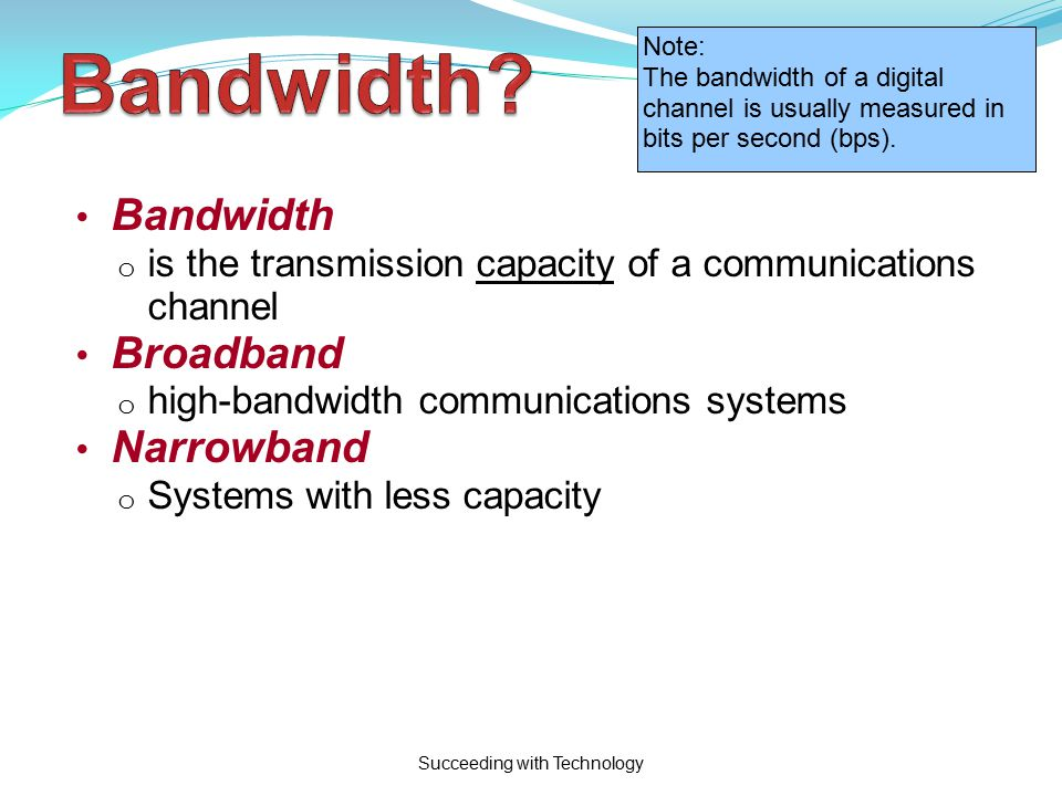 Succeeding with Technology Bandwidth o is the transmission capacity of a communications channel Broadband o high-bandwidth communications systems Narrowband o Systems with less capacity Note: The bandwidth of a digital channel is usually measured in bits per second (bps).