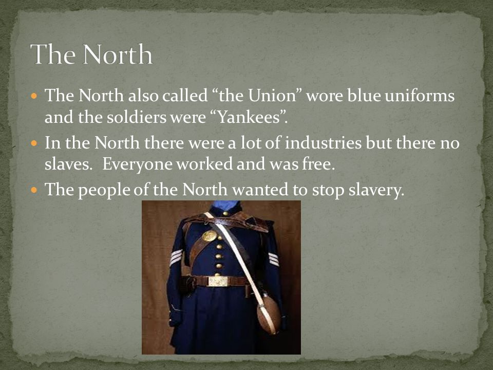 The North also called the Union wore blue uniforms and the soldiers were Yankees .