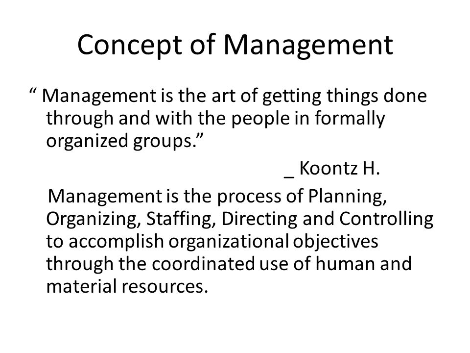 Concept of Management Management is the art of getting things done through and with the people in formally organized groups. _ Koontz H.