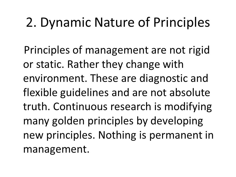 2. Dynamic Nature of Principles Principles of management are not rigid or static.