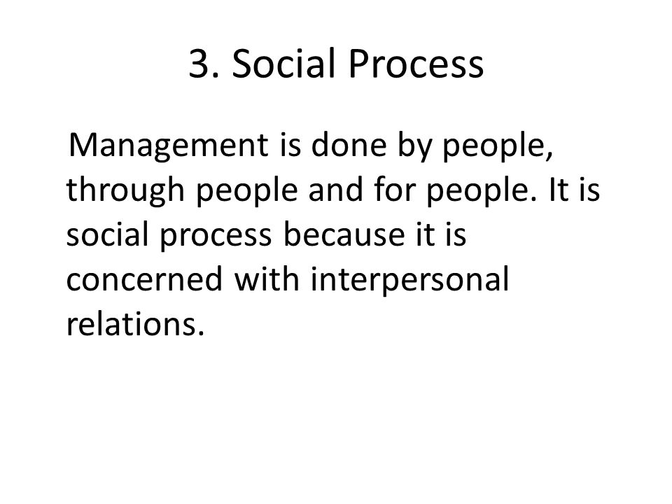 3. Social Process Management is done by people, through people and for people.