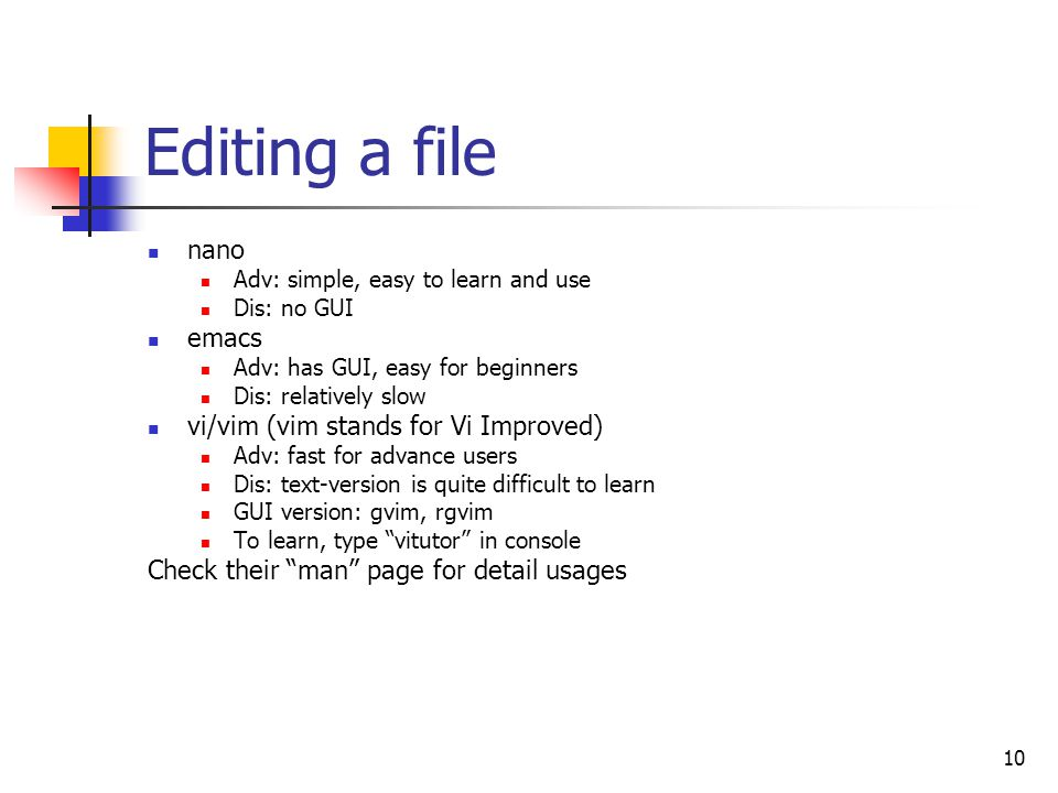 10 Editing a file nano Adv: simple, easy to learn and use Dis: no GUI emacs Adv: has GUI, easy for beginners Dis: relatively slow vi/vim (vim stands for Vi Improved) Adv: fast for advance users Dis: text-version is quite difficult to learn GUI version: gvim, rgvim To learn, type vitutor in console Check their man page for detail usages