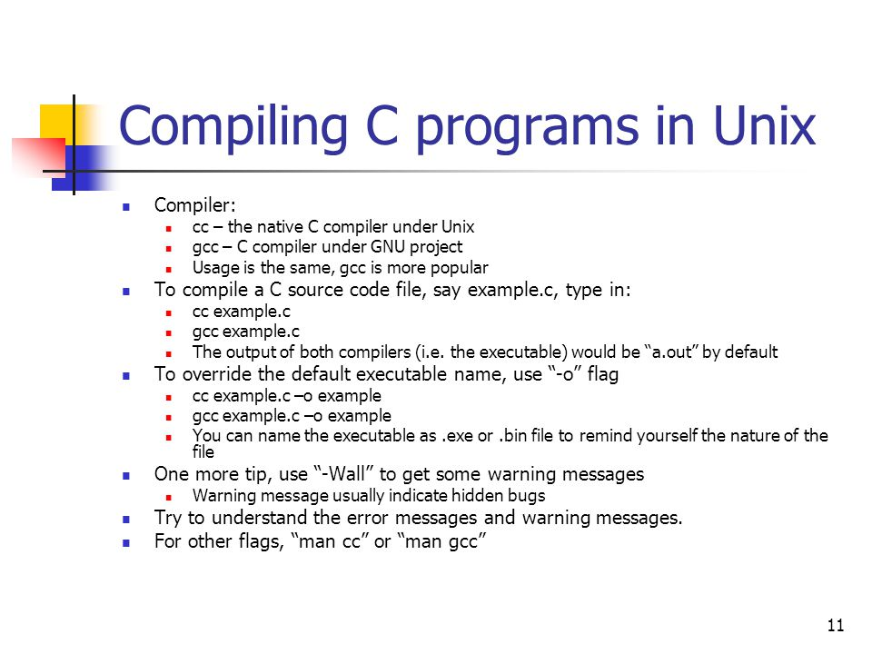 11 Compiling C programs in Unix Compiler: cc – the native C compiler under Unix gcc – C compiler under GNU project Usage is the same, gcc is more popular To compile a C source code file, say example.c, type in: cc example.c gcc example.c The output of both compilers (i.e.