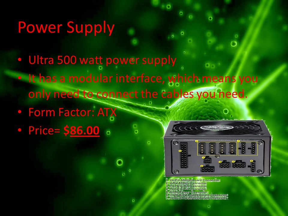 Power Supply Ultra 500 watt power supply It has a modular interface, which means you only need to connect the cables you need.