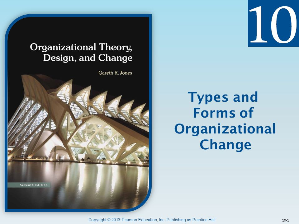 10-1 Types and Forms of Organizational Change Copyright © 2013 Pearson Education, Inc. Publishing as Prentice Hall