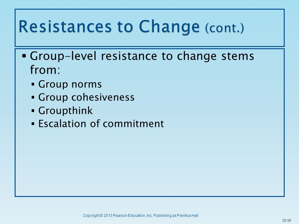 Copyright © 2013 Pearson Education, Inc. Publishing as Prentice Hall  Group-level resistance to change stems from:  Group norms  Group cohesiveness