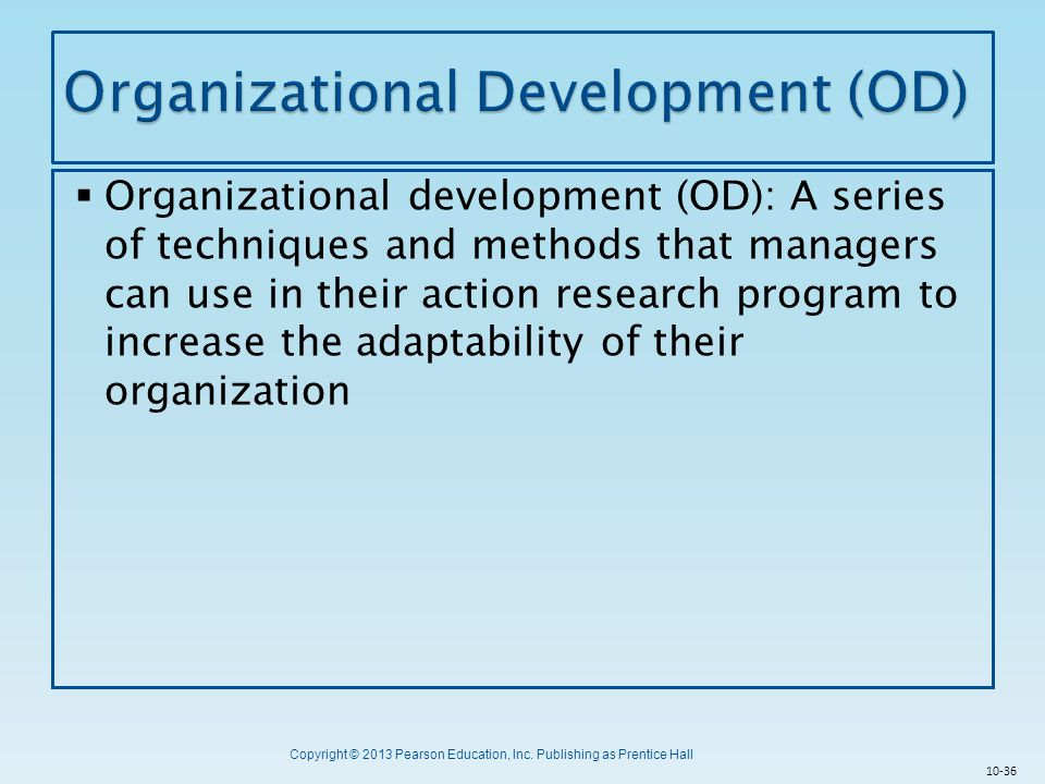 Copyright © 2013 Pearson Education, Inc. Publishing as Prentice Hall  Organizational development (OD): A series of techniques and methods that manage