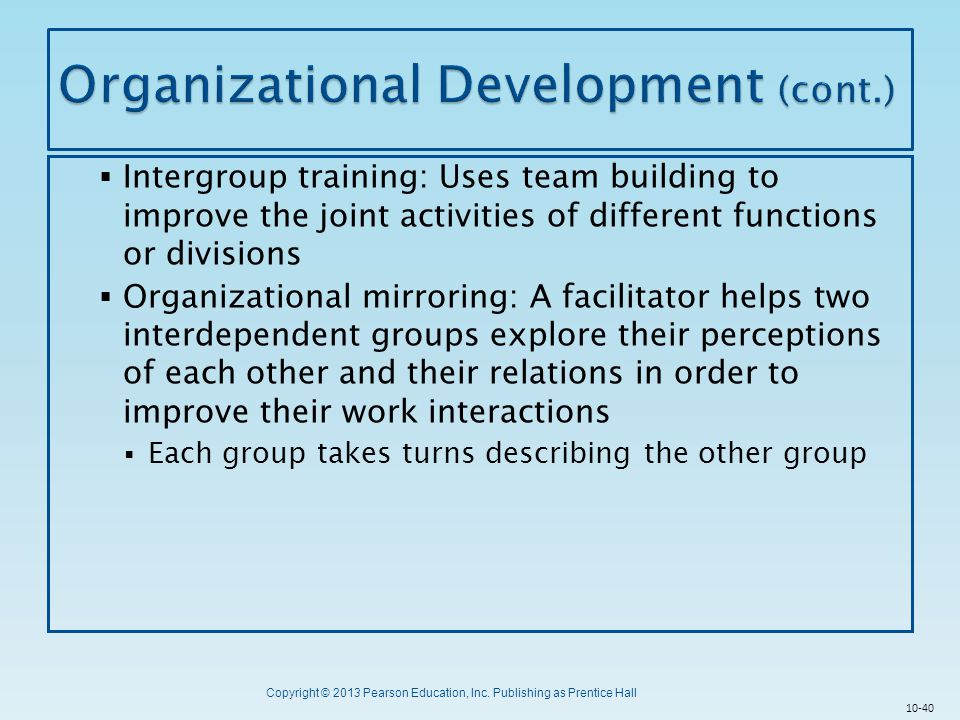 Copyright © 2013 Pearson Education, Inc. Publishing as Prentice Hall  Intergroup training: Uses team building to improve the joint activities of diff