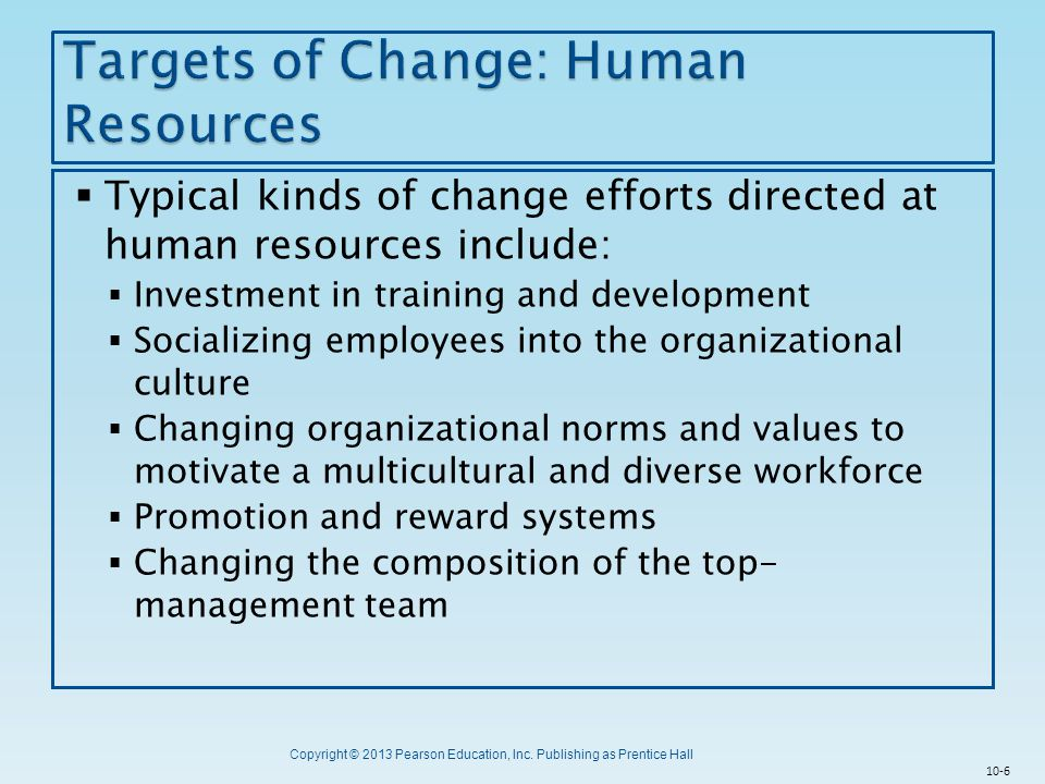 Copyright © 2013 Pearson Education, Inc. Publishing as Prentice Hall  Typical kinds of change efforts directed at human resources include:  Investme