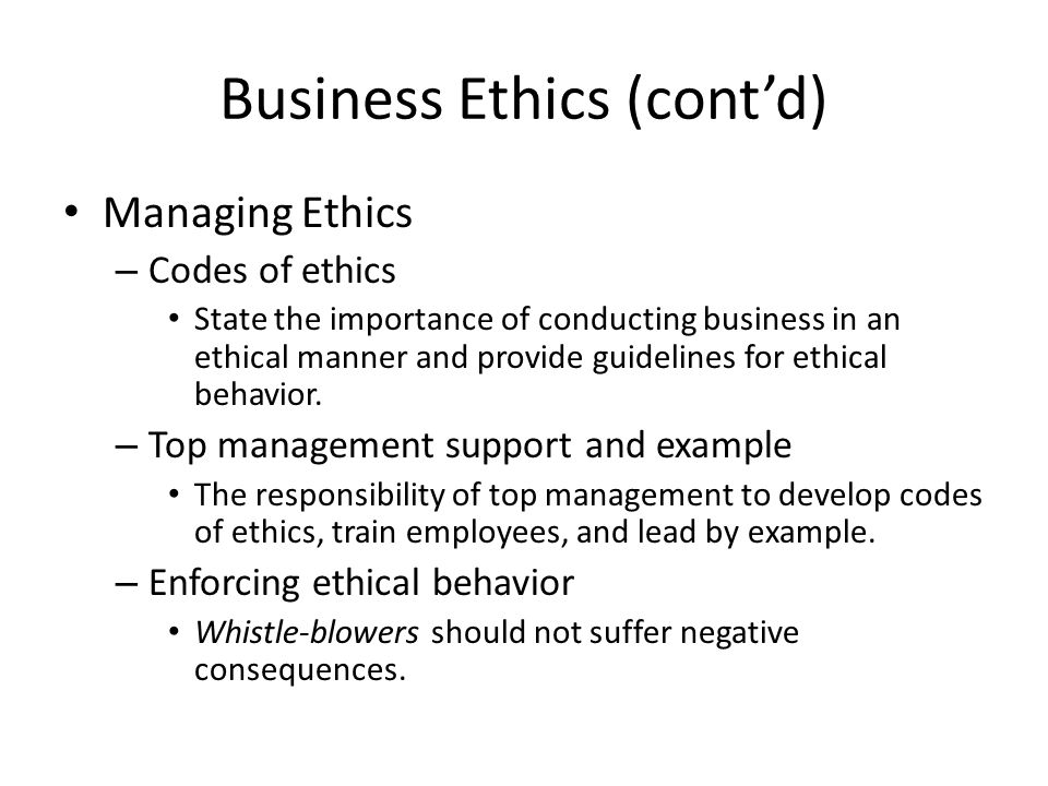 Business Ethics (cont'd) Managing Ethics – Codes of ethics State the importance of conducting business in an ethical manner and provide guidelines for ethical behavior.