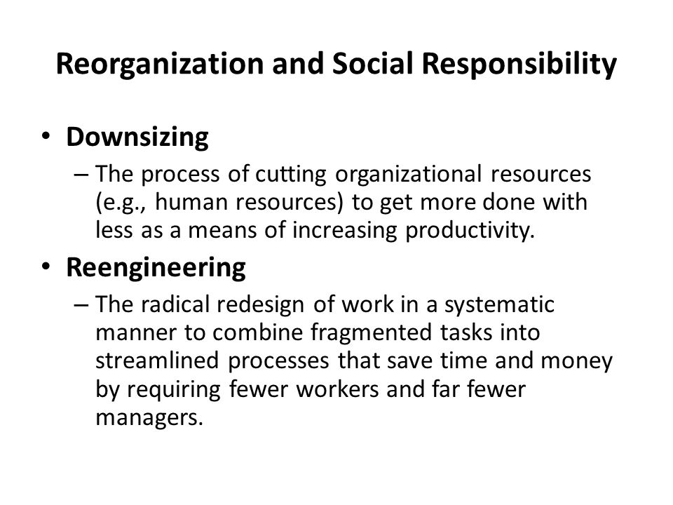 Reorganization and Social Responsibility Downsizing – The process of cutting organizational resources (e.g., human resources) to get more done with less as a means of increasing productivity.