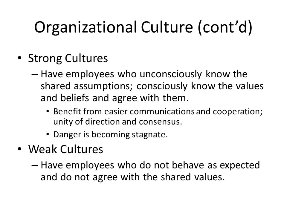 Organizational Culture (cont'd) Strong Cultures – Have employees who unconsciously know the shared assumptions; consciously know the values and beliefs and agree with them.