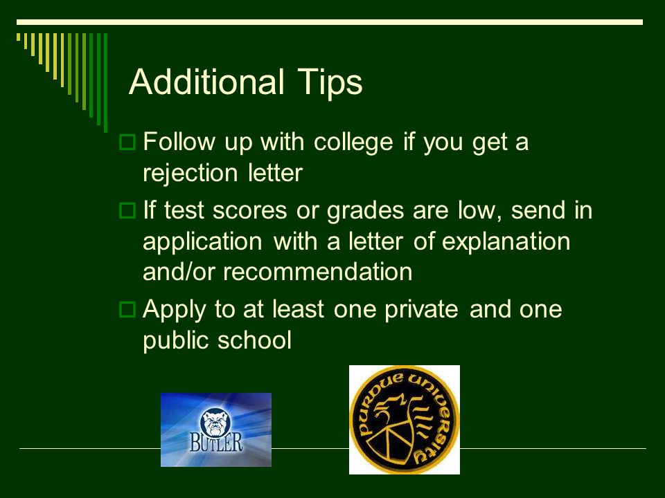 Additional Tips  Follow up with college if you get a rejection letter  If test scores or grades are low, send in application with a letter of explanation and/or recommendation  Apply to at least one private and one public school