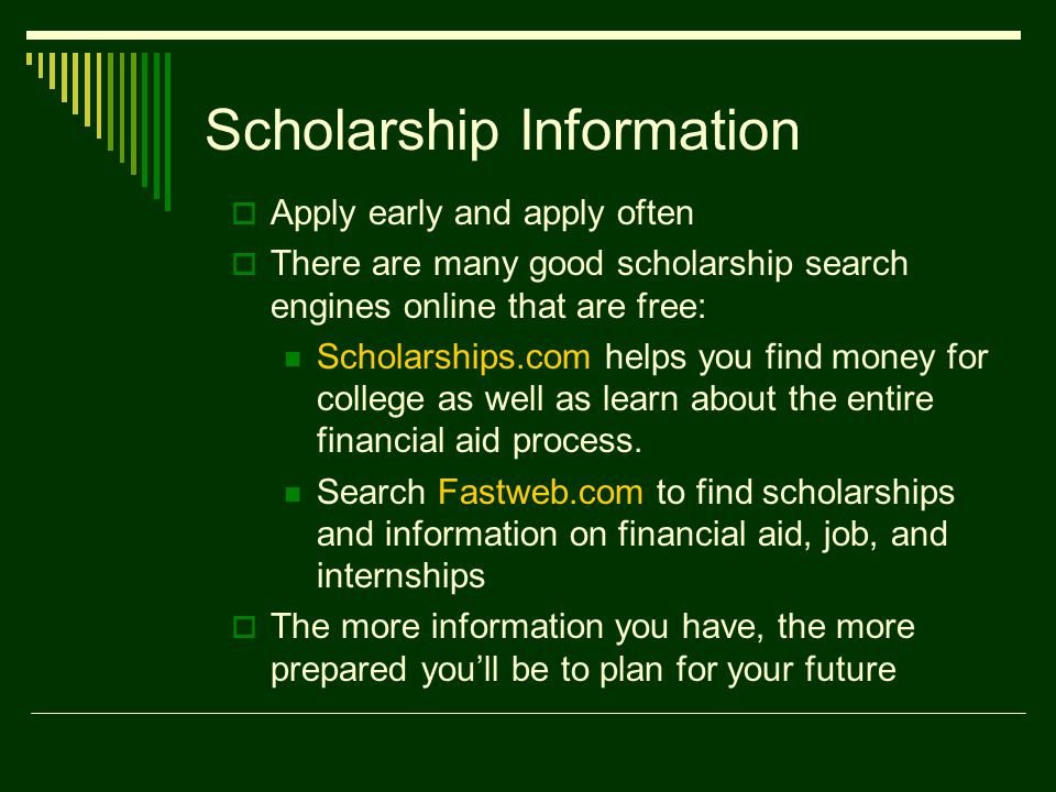 Scholarship Information  Apply early and apply often  There are many good scholarship search engines online that are free: Scholarships.com helps you find money for college as well as learn about the entire financial aid process.