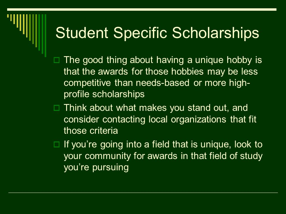 Student Specific Scholarships  The good thing about having a unique hobby is that the awards for those hobbies may be less competitive than needs-based or more high- profile scholarships  Think about what makes you stand out, and consider contacting local organizations that fit those criteria  If you're going into a field that is unique, look to your community for awards in that field of study you're pursuing