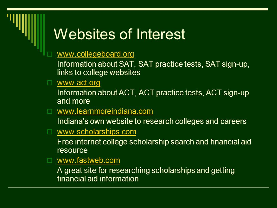 Websites of Interest      Information about SAT, SAT practice tests, SAT sign-up, links to college websites      Information about ACT, ACT practice tests, ACT sign-up and more      Indiana's own website to research colleges and careers      Free internet college scholarship search and financial aid resource      A great site for researching scholarships and getting financial aid information
