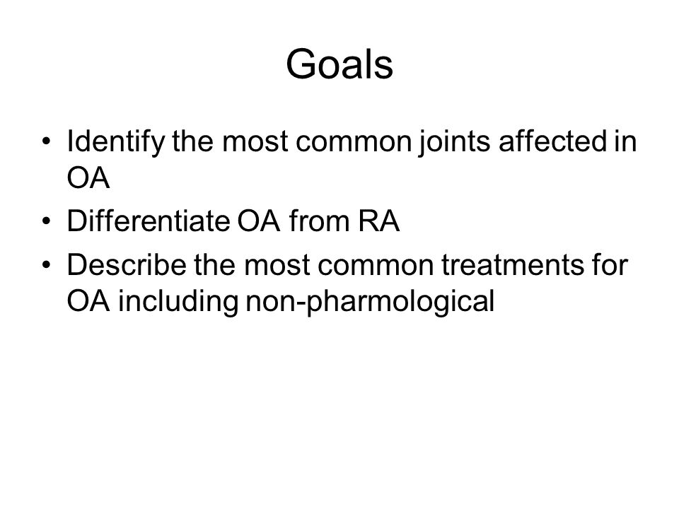 Goals Identify the most common joints affected in OA Differentiate OA from RA Describe the most common treatments for OA including non-pharmological