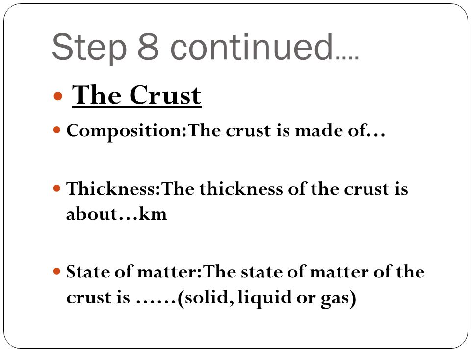Step 8 continued …. The Crust Composition: The crust is made of… Thickness: The thickness of the crust is about…km State of matter: The state of matte