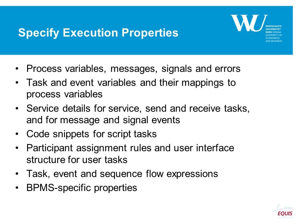 Specify Execution Properties Process variables, messages, signals and errors Task and event variables and their mappings to process variables Service details for service, send and receive tasks, and for message and signal events Code snippets for script tasks Participant assignment rules and user interface structure for user tasks Task, event and sequence flow expressions BPMS-specific properties